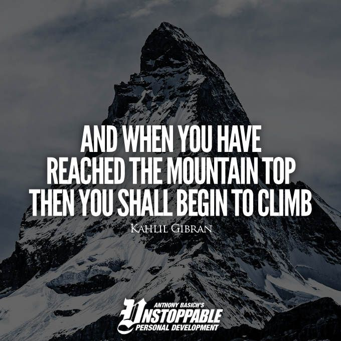 Quote And When You Have Reached The Mountain Top Then You Shall Begin To Climb Kahlil Gibran Mountain Top Kahlil Gibran The Mountain