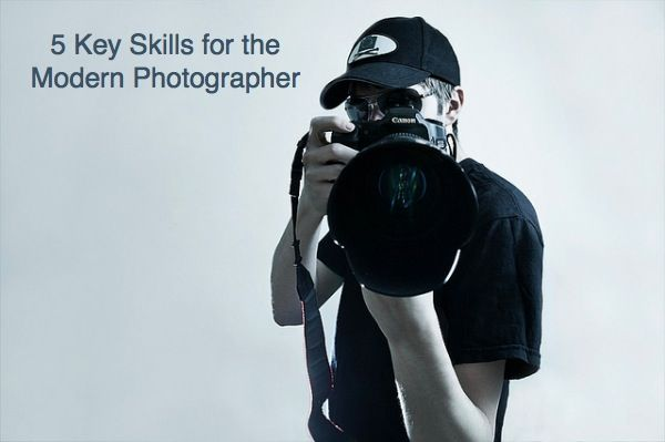 5 Key Skills for the Modern Photographer - Digital Photography School