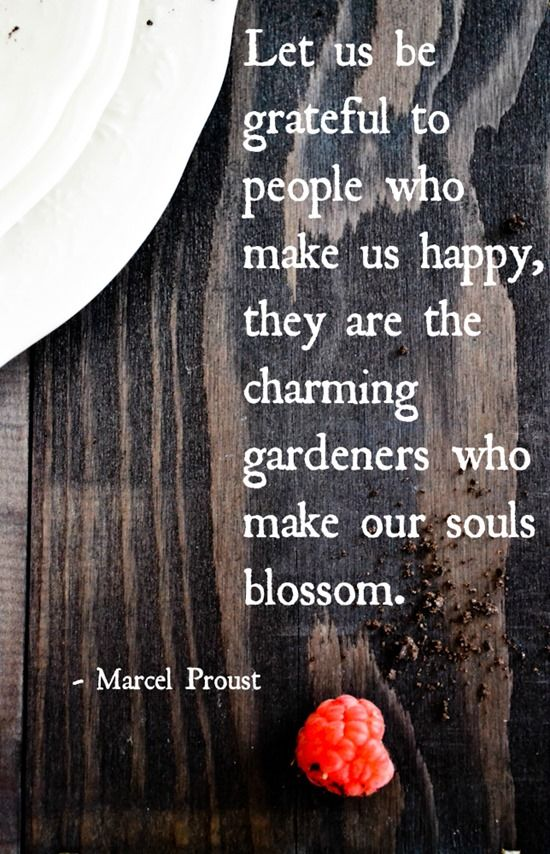 """""""Let us be grateful to people who make us happy, they are the charming gardeners who make our souls blossom."""" -Marcel Proust"""