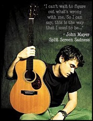 i can't wait to figure out what's wrong with me, so i can say, this is the way that I used to be. - john mayer, split screen sadness
