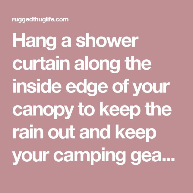 Hang a shower curtain along the inside edge of your canopy to keep the rain out and keep your camping gear dry. Clear liners mean you can still see out, white gives you a little privacy. - ruggedthug