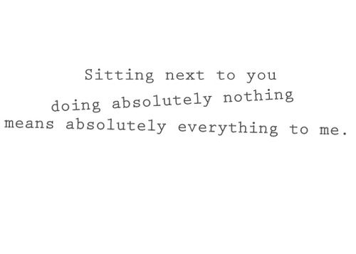 Sitting Next To You Doing Nothing Means Everything To Me