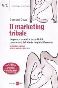 Il marketing tribale. Legame, comunità, autenticità come valori del Marketing Mediterraneo, Bernard Cova