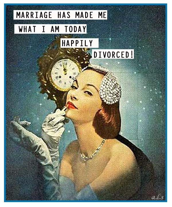 Marriage has made me what I am today......HAPPILY DIVORCED!!!