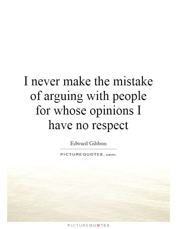 I never make the mistake of arguing with people for whose opinions I have no respect. No respect quotes on PictureQuotes.com.