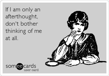 If I am only an afterthought, don't bother thinking of me at all.   Thinking Of You Ecard