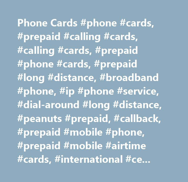 Phone Cards #phone #cards, #prepaid #calling #cards, #calling #cards, #prepaid #phone #cards, #prepaid #long #distance, #broadband #phone, #ip #phone #service, #dial-around #long #distance, #peanuts #prepaid, #callback, #prepaid #mobile #phone, #prepaid #mobile #airtime #cards, #international #cell #phone #service, #business #opportunities, #affiliate #programs, #long #distance #service, #broadband #phone #services, #t1 #provider, #broadband #calling #plans, #phonecards, #prepaid #phonecards…