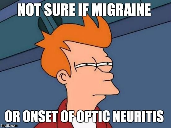 Futurama Fry Meme | NOT SURE IF MIGRAINE OR ONSET OF OPTIC NEURITIS | image tagged in memes,futurama fry | made w/ Imgflip meme maker