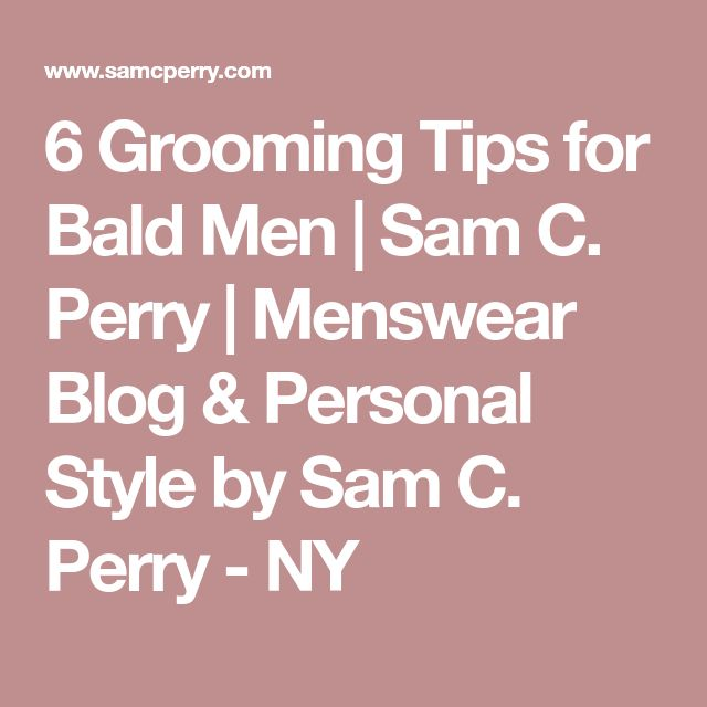 6 Grooming Tips for Bald Men | Sam C. Perry | Menswear Blog & Personal Style by Sam C. Perry - NY