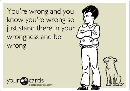 You're wrong and you know you're wrong. So just stand there in your wrongness and be wrong.