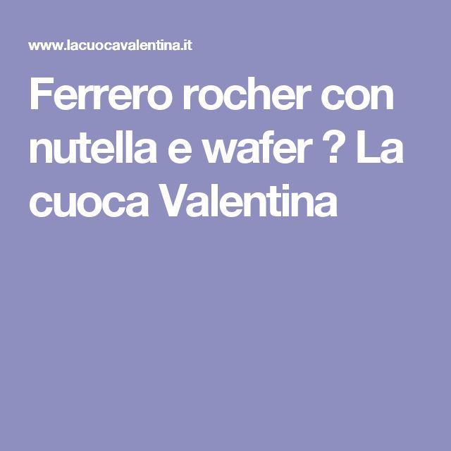 Ferrero rocher con nutella e wafer  ← La cuoca Valentina