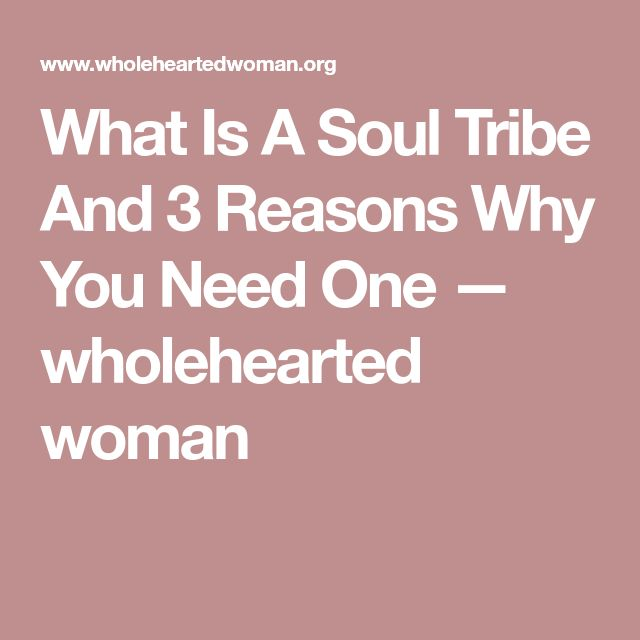 What Is A Soul Tribe And 3 Reasons Why You Need One — wholehearted woman