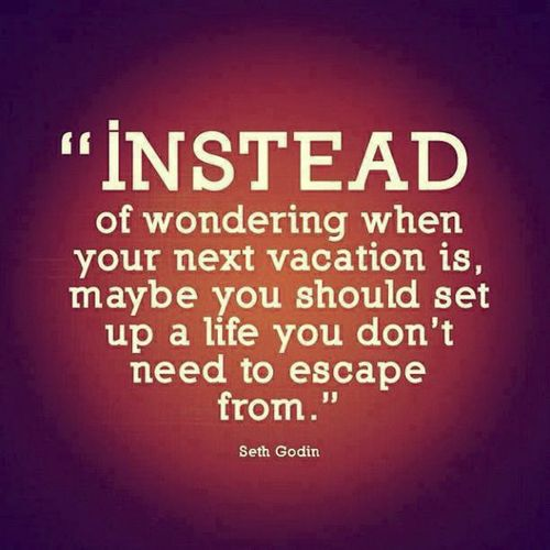 """""""Instead of wondering when your next vacation is, maybe you should set up a life you don't need to escape from"""" -- Seth Godin"""