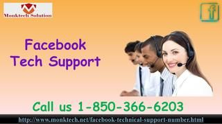 How to benefit Facebook Tech Support 1-850-366-6203? Yes, our Facebook Tech Support team will help you at the lightening speed because they know that you are pretty impatient about the reliable solution and that's why we are working as fast as we can. So, pick your phone and open the dialer app and dial our toll-free number 1-850-366-6203 and place a call to contact our experts. For more information visit: http://www.monktech.net/facebook-technical-support-number.html