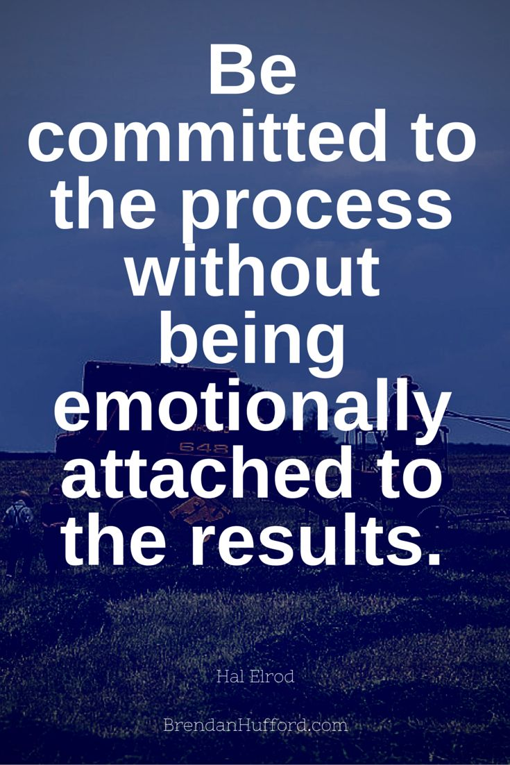 Be committed to the process without being emotionally attached to the results. - Hal Elrod - Author http://hustleheart.co/entrepreneur-quotes-casey-neistat-lewis-howes/