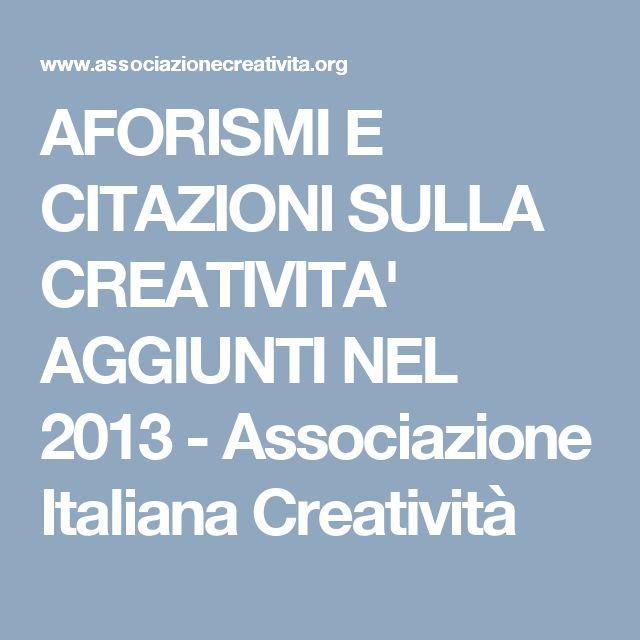 AFORISMI E CITAZIONI SULLA CREATIVITA' AGGIUNTI NEL 2013 - Associazione Italiana Creatività