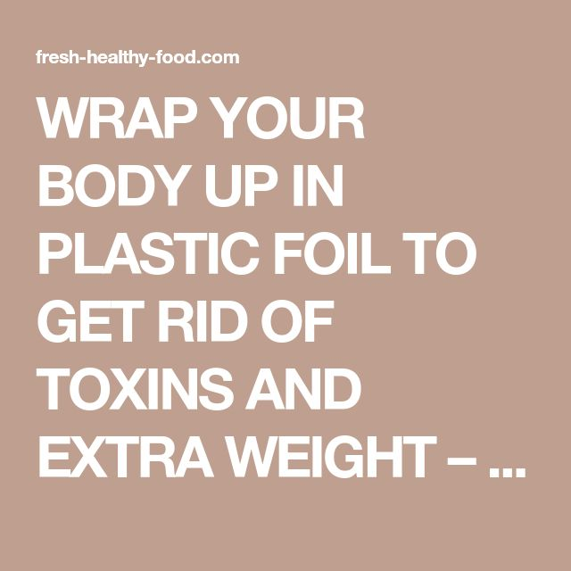 WRAP YOUR BODY UP IN PLASTIC FOIL TO GET RID OF TOXINS AND EXTRA WEIGHT – FRESH HEALTHY FOOD