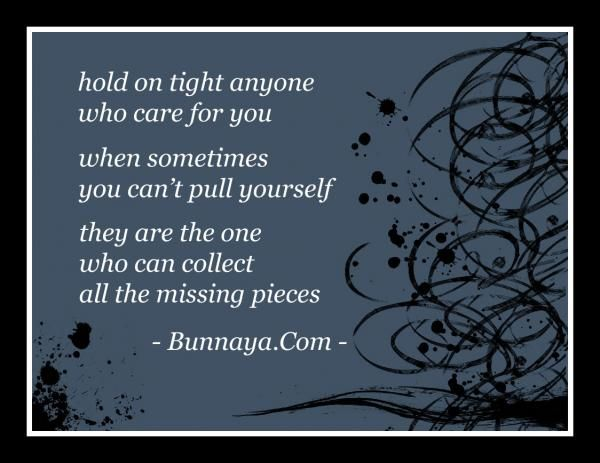 """""""hold on tight for anyone who care for you because when you can't pull yourself together they are the one who can collect all the missing pieces"""" - inspirational quote -"""