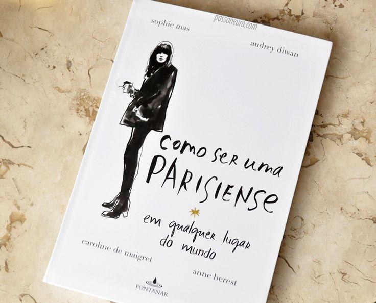 """O livro """"Como ser uma parisiense em qualquer lugar do mundo"""" conta com quatro autoras e trata com muito bom humor os clichês parisienses - assim como a imagem das mulheres de lá."""