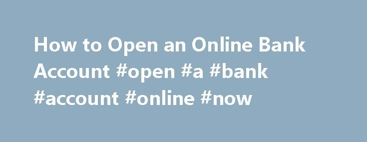 How to Open an Online Bank Account #open #a #bank #account #online #now http://indiana.nef2.com/how-to-open-an-online-bank-account-open-a-bank-account-online-now/  # How to Open an Online Bank Account Online banking is simple and can offer great features that rival a walk-in bank or credit union. Some online banks offer great interest rates and very low fees because their operating costs are so low, but you must take care to open an account with an online financial institution that is…