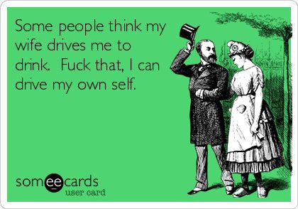Some people think my wife drives me to drink. Fuck that, I can drive my own self.