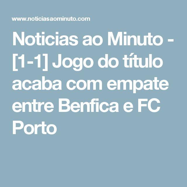Noticias ao Minuto - [1-1] Jogo do título acaba com empate entre Benfica e FC Porto