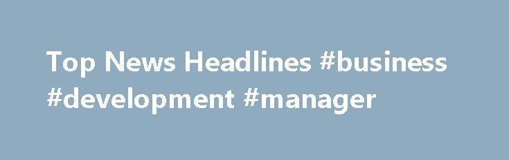 Top News Headlines #business #development #manager http://bank.nef2.com/top-news-headlines-business-development-manager/  #business news today # Reuters is the news and media division of Thomson Reuters. Thomson Reuters is the world's largest international multimedia news agency, providing investing news, world news, business news, technology news, headline news, small business news, news alerts, personal finance, stock market, and mutual funds information available on Reuters.com, video…