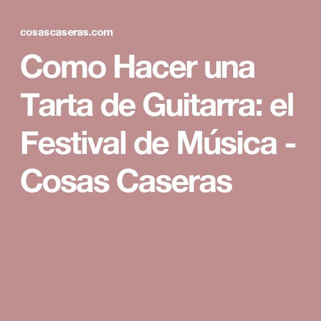 Como Hacer una Tarta de Guitarra: el Festival de Música - Cosas Caseras
