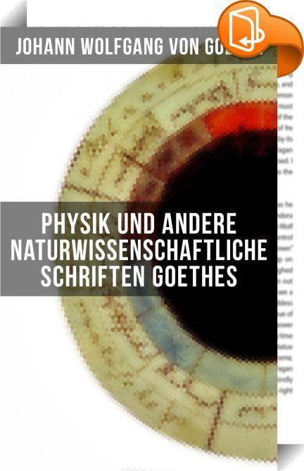 Physik und andere naturwissenschaftliche Schriften Goethes    :  Dieses eBook wurde mit einem funktionalen Layout erstellt und sorgfältig formatiert. Die Ausgabe ist mit interaktiven Inhalt und Begleitinformationen versehen, einfach zu navigieren und gut gegliedert. Johann Wolfgang von Goethe (1749-1832) gilt als einer der bedeutendsten Repräsentanten deutschsprachiger Dichtung. Goethes literarische Produktion umfasst Lyrik, Dramen, erzählende Werke (in Vers und Prosa), autobiografisch...