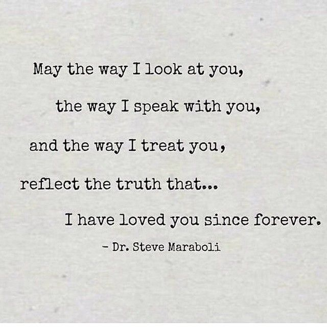 The way I looked at you, the way I spoke with you, and the way I treated you, reflected the truth that... somehow I had loved you long before I had ever met you.