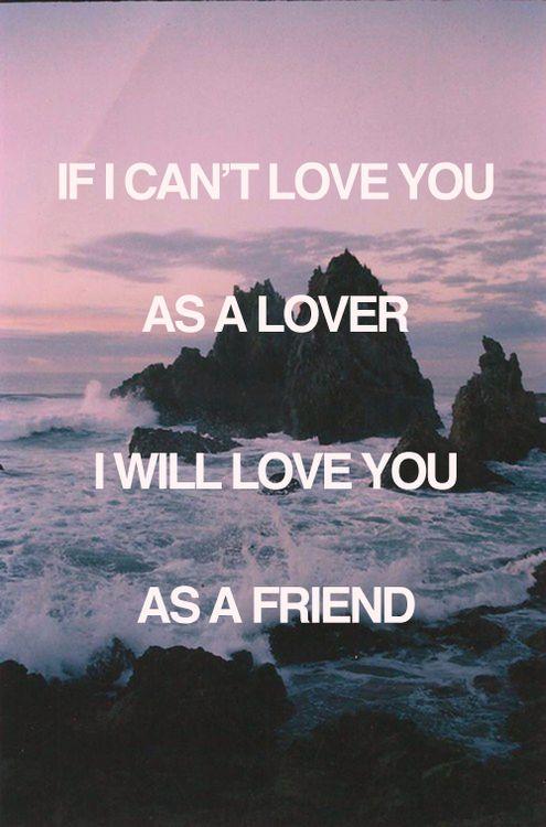 if i can't love you as a lover, i will love you as a friend
