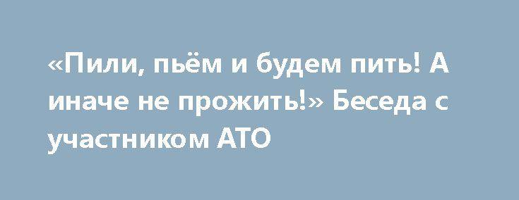«Пили, пьём и будем пить! А иначе не прожить!» Беседа с участником АТО http://rusdozor.ru/2017/04/10/pili-pyom-i-budem-pit-a-inache-ne-prozhit-beseda-s-uchastnikom-ato/  Внезапно и абсолютно неожиданно у меня получилось пообщаться с действующим участником АТО в чине почти настоящего лейтенанта. Дело было так: набрал вечером в скайпе одного из своих киевских побеседников и застал того в довольно радужном состоянии души и тела. Поводом ...