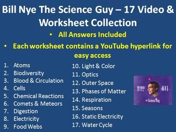 Here is my collection of 17 Bill Nye The Science Guy Video Worksheets (includes the answer key) complete with a YouTube video link for each video. There are worksheets for the following Bill Nye Videos. - Atoms - Biodiversity - Blood and Circulation - Cells - Chemical Reactions - Comets and Meteors - Digestion - Electricity - Food Webs - Light and Color - Optics - Outer Space - Phases of Matter - Respiration - Seasons - Static Electricity - Water Cycle