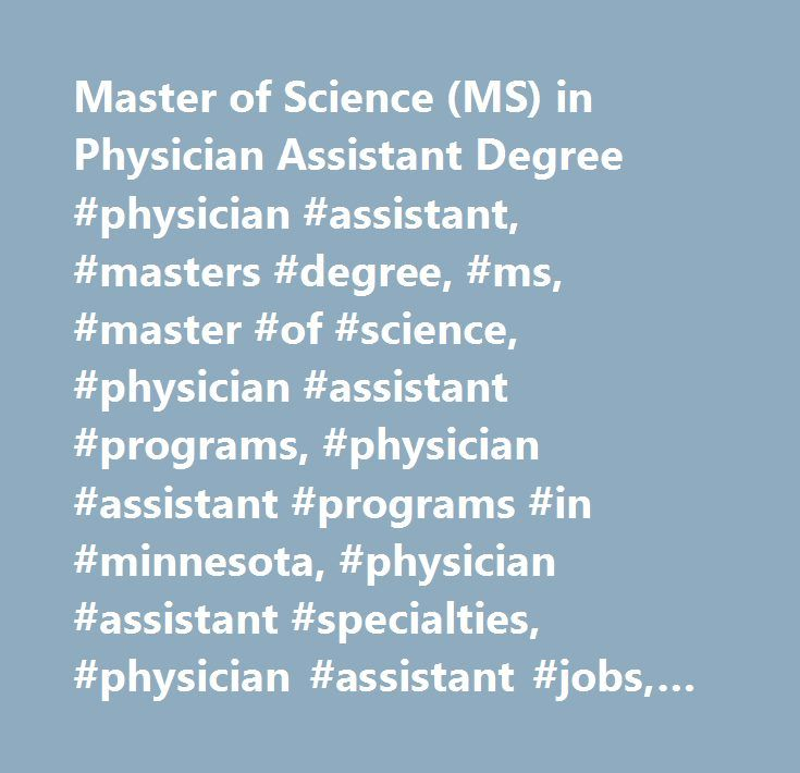 Master of Science (MS) in Physician Assistant Degree #physician #assistant, #masters #degree, #ms, #master #of #science, #physician #assistant #programs, #physician #assistant #programs #in #minnesota, #physician #assistant #specialties, #physician #assistant #jobs, #st. #scholastica http://sweden.nef2.com/master-of-science-ms-in-physician-assistant-degree-physician-assistant-masters-degree-ms-master-of-science-physician-assistant-programs-physician-assistant-programs-in-minnesota/  Health…