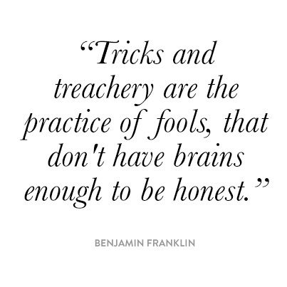 """Tricks & treachery are the acts of fools that don't have brains enough to be honest.""  Ben Franklin"