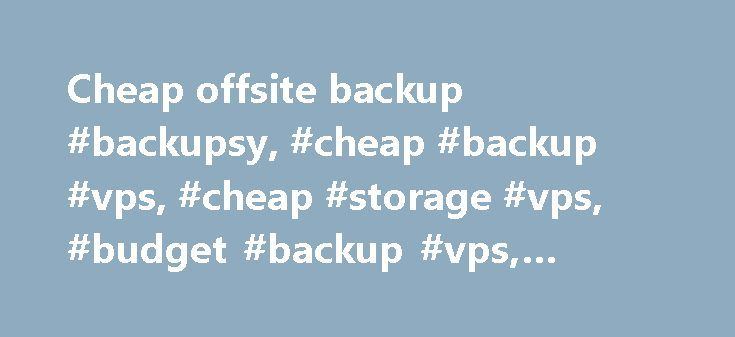 Cheap offsite backup #backupsy, #cheap #backup #vps, #cheap #storage #vps, #budget #backup #vps, #budget #storage #vps http://virginia-beach.remmont.com/cheap-offsite-backup-backupsy-cheap-backup-vps-cheap-storage-vps-budget-backup-vps-budget-storage-vps/  # Setup is almost instant upon receipt of payment unless we are out of stock or we need to do additional fraud screening. Please use accurate billing information to avoid fraud check related delays. If you do not receive an email after…