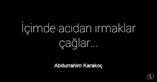 Abdurrahim Karakoç ~ İçimde acıdan ırmaklar çağlar...