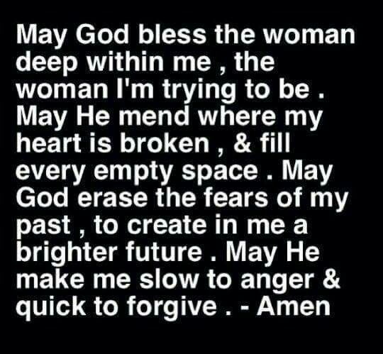 May God bless the woman deep with me, the woman I'm trying to be. May He mend where my heart is broken, & fill every empty space. May God erase the fears of my past, to create in me a brighter future. May He make me slow to anger & quick to forgive. ~ Amen <3