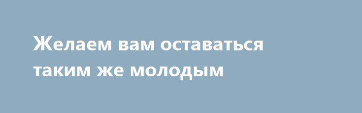 Желаем вам оставаться таким же молодым http://holidayes.ru/pozdravlenia/s-dnem-rojdenia/95-zhelaem-vam-ostavatsya-takim-zhe-molodym.html  Желаем вам оставаться таким же молодым, успешным, здоровым мужчиной долгие годы! Мы ценим вас и любим!