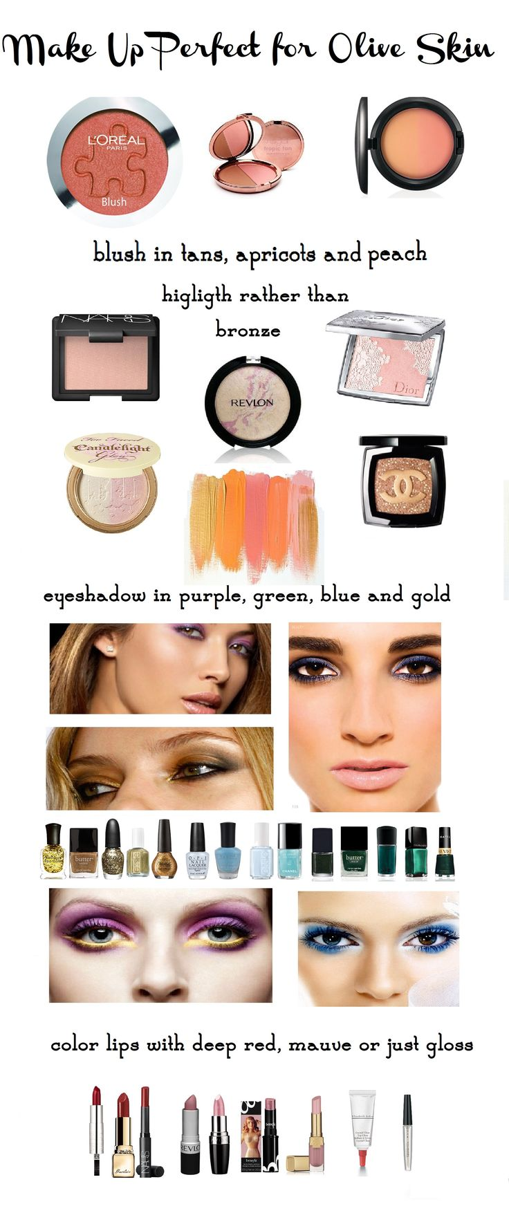 make up for olive skin tan peach apricot use highlighter rather than bronze avoid pastels and pinks for eyeshadow use purple blue greens metallic or gold use mascara and eyeliner avoid pinks for lip color instead use deep red mauve lipstick for sexy sultry look matching your skin tone or clear lip gloss or light tint gloss for day wear and correct color for foundation to begin with match nail polish with eyeshadow for extra girly look