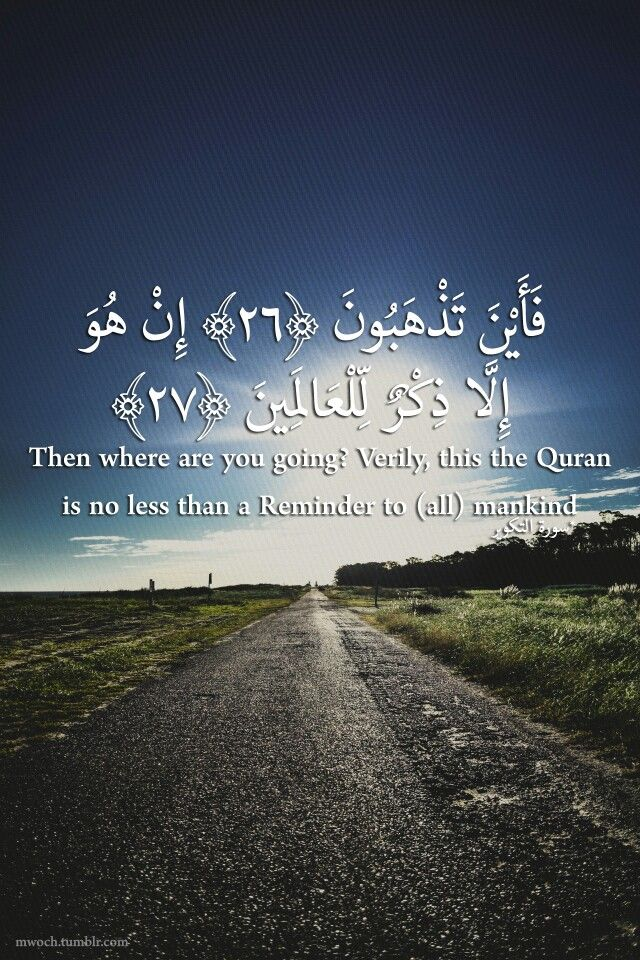 Then where are you going? Verily,this the Quran is no less than a Reminder to(all)mankind. سوره التكوير