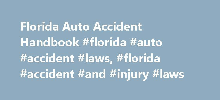 Florida Auto Accident Handbook #florida #auto #accident #laws, #florida #accident #and #injury #laws http://santa-ana.remmont.com/florida-auto-accident-handbook-florida-auto-accident-laws-florida-accident-and-injury-laws/  # Florida Auto Accident Handbook The state of Florida has 15 million drivers on its many interstates, highways, turnpikes, and byways. And these drivers find themselves in about 250,000 crashes per year. You know accidents occur every day, but if it happens to you, do you…