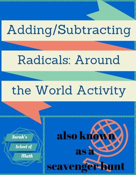 This is an Adding/Subtracting Radicals Around the World activity (also known as scavenger hunts).  Students love being able to get out of their desks and move around the room!  There are a total of 12 problems that require the students to simplify the radicals first and then combine like terms.