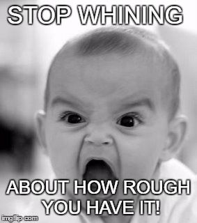 Angry Baby Meme | STOP WHINING ABOUT HOW ROUGH YOU HAVE IT! | image tagged in memes,angry baby | made w/ Imgflip meme maker