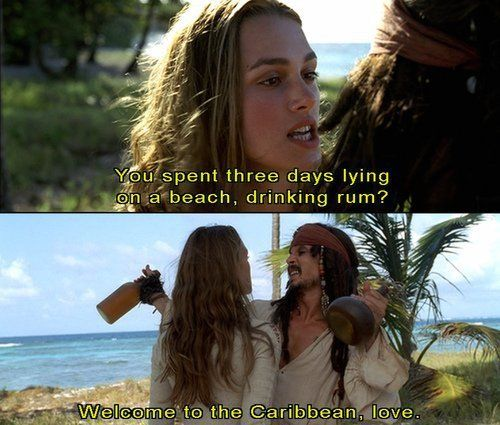 You spent three days lying on a beach drinking rum? Welcome to the Carribbean love. captain jack sparrow hahahaha
