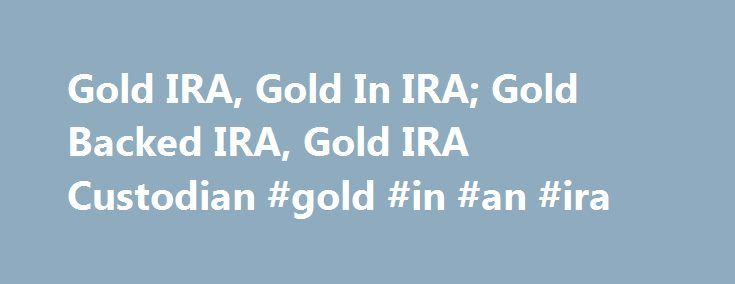 Gold IRA, Gold In IRA; Gold Backed IRA, Gold IRA Custodian #gold #in #an #ira http://mesa.remmont.com/gold-ira-gold-in-ira-gold-backed-ira-gold-ira-custodian-gold-in-an-ira/  # Gold Silver in your IRA Download IRA Forms Traditional, Roth, SEP, Simple, and Self-Directed IRAs Gold bullion and silver bullion were approved for IRAs in 1997. Previously, the only forms of physical gold or silver approved for IRAs were American Gold Eagle coins and Silver Eagle coins. This change was especially…