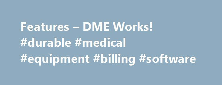 Features – DME Works! #durable #medical #equipment #billing #software http://oakland.remmont.com/features-dme-works-durable-medical-equipment-billing-software/  # Features Go Mobile! Take DMEWorks! mobile anywhere out into the field by using a tablet pc like Microsoft Surface™ Pro 4. Your delivery person, service tech, respiratory therapist, sales person or clinician can now take DMEWorks! out in the field to a customer's home. The tablet offers a paperless solution to getting paperwork…