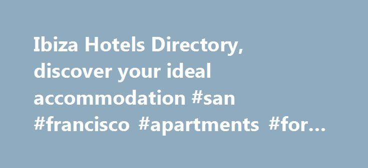 Ibiza Hotels Directory, discover your ideal accommodation #san #francisco #apartments #for #rent http://attorney.nef2.com/ibiza-hotels-directory-discover-your-ideal-accommodation-san-francisco-apartments-for-rent/  #ibiza apartments # Ibiza Hotels, discover your ideal accommodation! Ibiza hotels, you can discover the ideal accommodation for you in our site in many different ways, you can just fill the form above with your requirements and the click on Search. You may rather first see what…