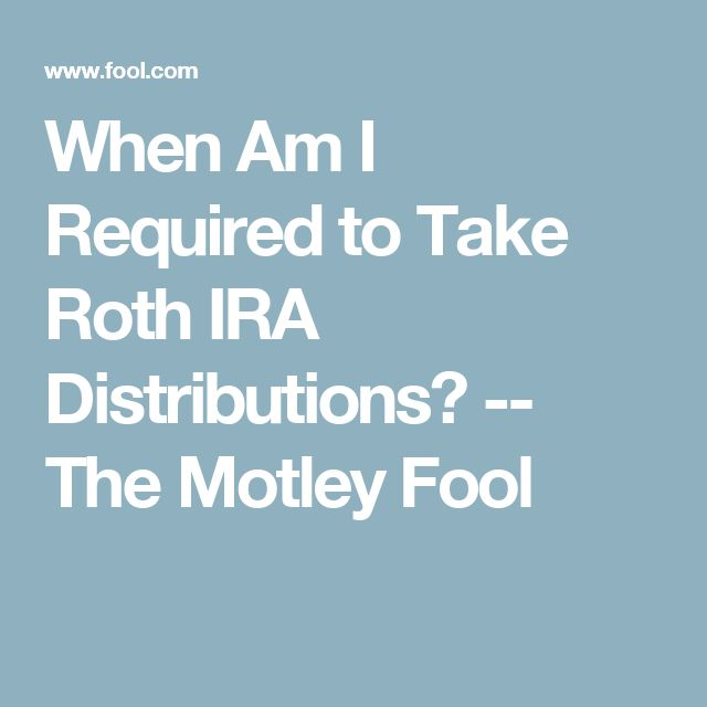 When Am I Required to Take Roth IRA Distributions? -- The Motley Fool