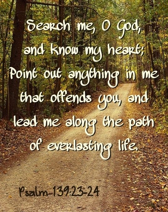 Search me, O God, and know my heart; point out anything in me that offends you, and lead me along the path of everlasting life. ~ Psalm 139: 23-24